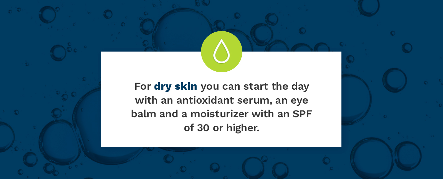 For dry skin you can start with an antioxidant serum. eye balm, and a moisturizer