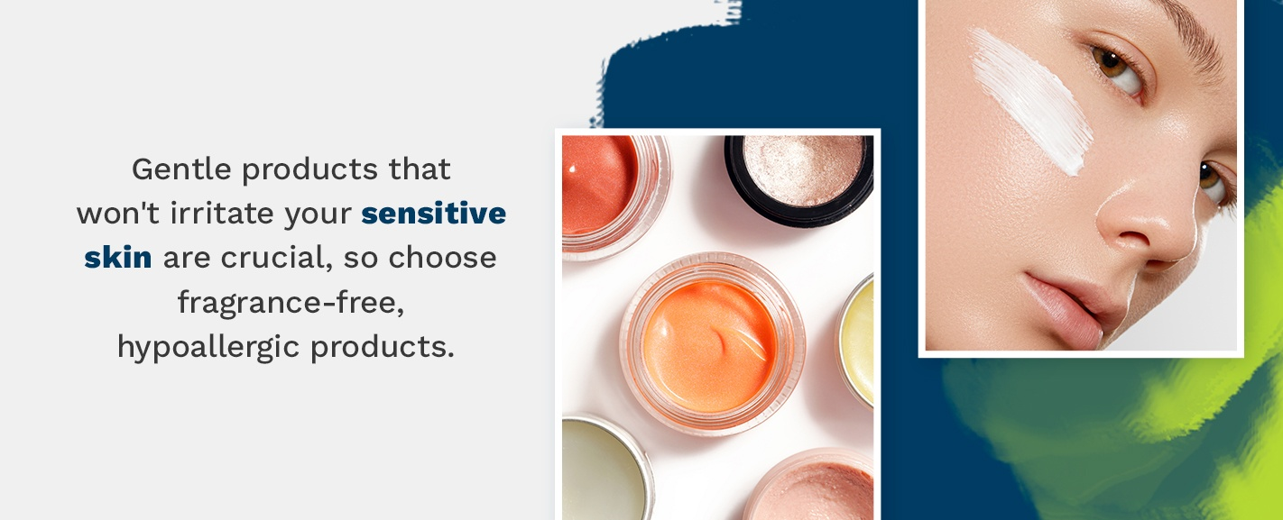 Don't irritate your sensitive skin. Choose fragrance-free, hypoallergic products